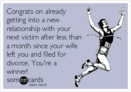 Congrats on already getting into a new relationship with your next victim after less than a month since your wife left you and filed for divorce. You're a winner!