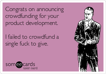 Congrats on announcing crowdfunding for your product development.  I failed to crowdfund a single fuck to give.