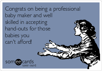 Congrats on being a professional baby maker and well skilled in accepting hand-outs for those babies you can't afford!