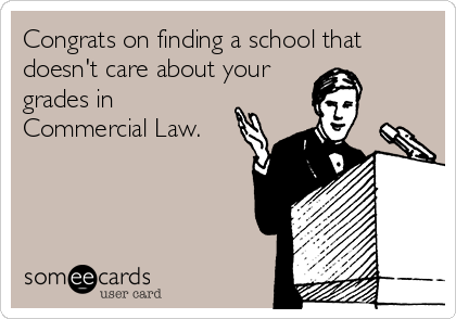 Congrats on finding a school that doesn't care about your grades in Commercial Law.