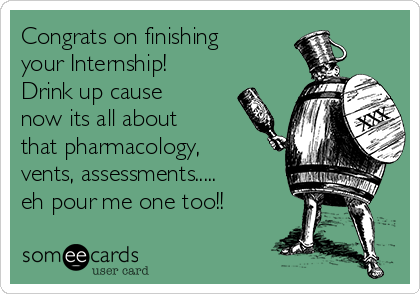 Congrats on finishing your Internship! Drink up cause now its all about that pharmacology, vents, assessments..... eh pour me one too!!