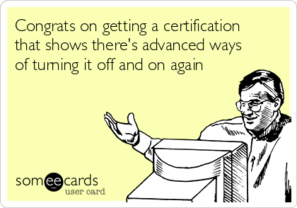 Congrats on getting a certification that shows there's advanced ways of turning it off and on again