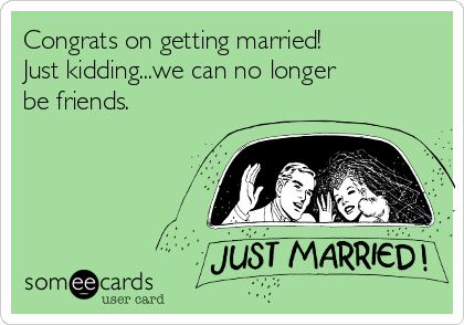 Congrats on getting married!  Just kidding...we can no longer be friends.