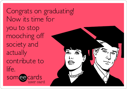 Congrats on graduating! Now its time for you to stop mooching off society and actually contribute to life.
