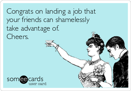 Congrats on landing a job that your friends can shamelessly take advantage of. Cheers.