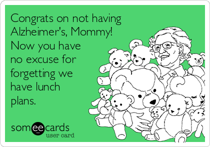 Congrats on not having Alzheimer's, Mommy! Now you have no excuse for forgetting we have lunch plans.