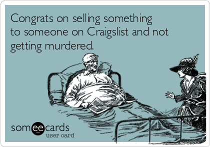 Congrats on selling something  to someone on Craigslist and not getting murdered.