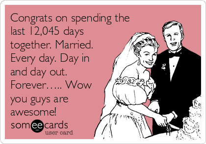 Congrats on spending the last 12,045 days together. Married. Every day. Day in and day out. Forever….. Wow you guys are awesome!