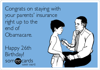 Congrats on staying with your parents' insurance right up to the end of Obamacare.  Happy 26th Birthday!