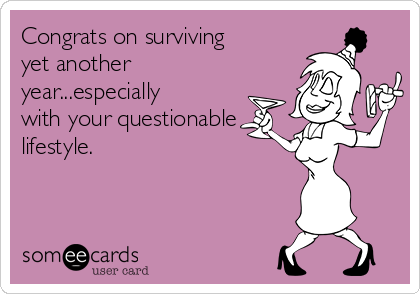 Congrats on surviving yet another year...especially with your questionable lifestyle.