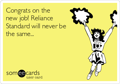 Congrats on the new job! Reliance Standard will never be the same...