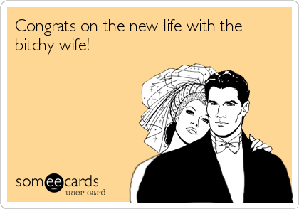Congrats on the new life with the bitchy wife!