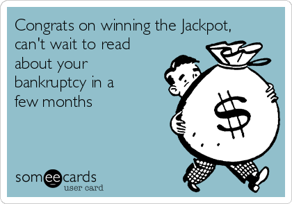 Congrats on winning the Jackpot, can't wait to read about your bankruptcy in a few months