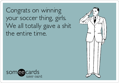 Congrats on winning your soccer thing, girls. We all totally gave a shit the entire time.