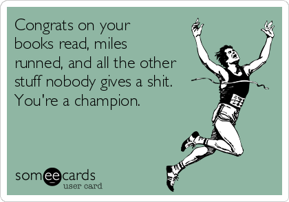 Congrats on your books read, miles runned, and all the other stuff nobody gives a shit.  You're a champion.
