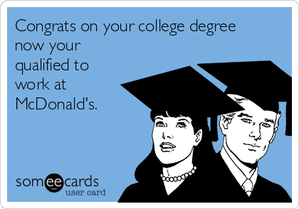 Congrats on your college degree now your qualified to work at McDonald's.