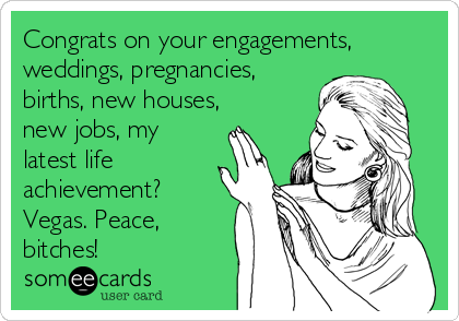 Congrats on your engagements, weddings, pregnancies, births, new houses, new jobs, my latest life achievement? Vegas. Peace, bitches!