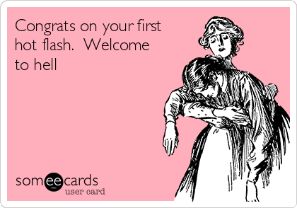 Congrats on your first hot flash.  Welcome to hell