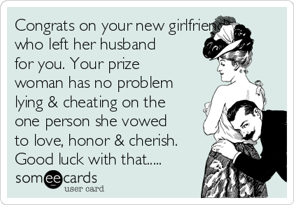 Congrats on your new girlfriend who left her husband for you. Your prize woman has no problem lying & cheating on the one person she vowed to love, honor & cherish. Good luck with that.....