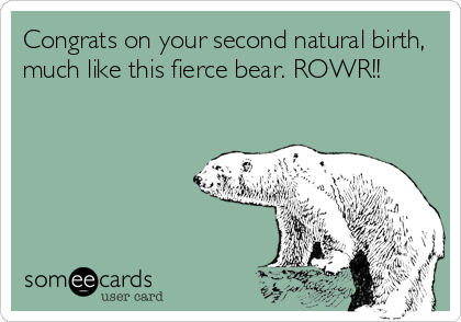Congrats on your second natural birth, much like this fierce bear. ROWR!!