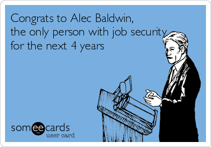 Congrats to Alec Baldwin, the only person with job security for the next 4 years