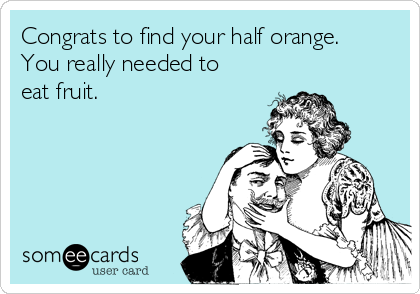 Congrats to find your half orange. You really needed to eat fruit.