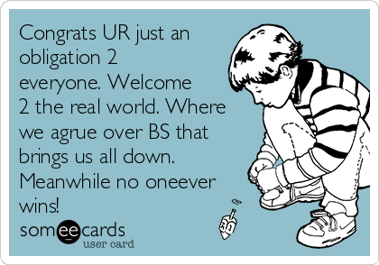 Congrats UR just an obligation 2 everyone. Welcome 2 the real world. Where we agrue over BS that brings us all down. Meanwhile no oneever wins!