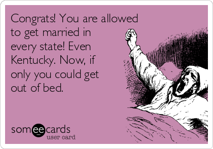 Congrats! You are allowed to get married in every state! Even Kentucky. Now, if only you could get out of bed.