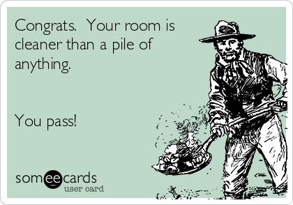 Congrats.  Your room is  cleaner than a pile of anything.    You pass!