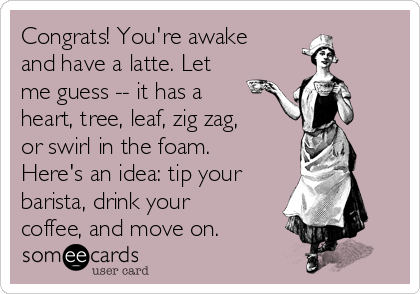 Congrats! You're awake and have a latte. Let me guess -- it has a heart, tree, leaf, zig zag, or swirl in the foam. Here's an idea: tip your barista, drink your coffee, and move on.