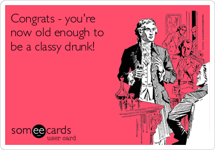 Congrats - you're now old enough to be a classy drunk!