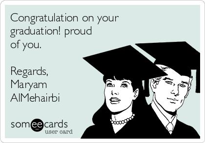 Congratulation on your graduation! proud of you.  Regards, Maryam AlMehairbi
