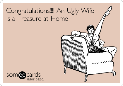 Congratulations!!!! An Ugly Wife Is a Treasure at Home