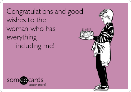 Congratulations and good  wishes to the woman who has everything  — including me!