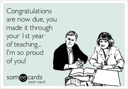 Congratulations are now due, you made it through your 1st year of teaching... I'm so proud of you!