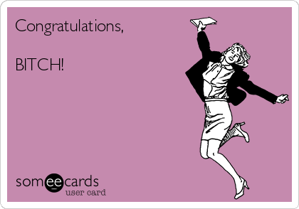 Congratulations,  BITCH!