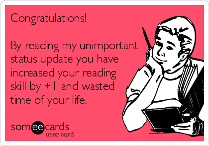 Congratulations!  By reading my unimportant status update you have increased your reading skill by +1 and wasted time of your life.