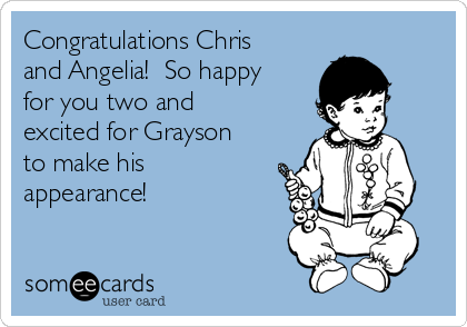 Congratulations Chris and Angelia!  So happy for you two and excited for Grayson to make his appearance!