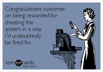 Congratulations customer on being rewarded for cheating the system in a way I'd undoubtedly be fired for.