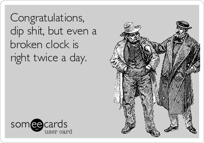 Congratulations, dip shit, but even a broken clock is right twice a day.