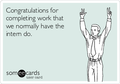 Congratulations for  completing work that we normally have the intern do.