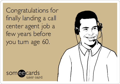 Congratulations for finally landing a call center agent job a few years before you turn age 60.
