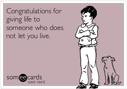 Congratulations for giving life to someone who does not let you live.