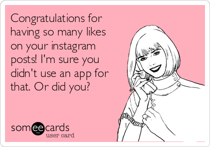 Congratulations for having so many likes on your instagram posts! I'm sure you didn't use an app for that. Or did you?