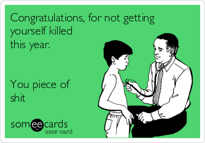 Congratulations, for not getting yourself killed this year.   You piece of shit