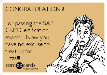 CONGRATULATIONS!  For passing the SAP CRM Certification exams.....Now you have no excuse to treat us for Pizza!!!