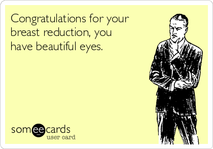 Congratulations for your breast reduction, you have beautiful eyes.