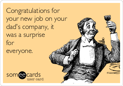 Congratulations for your new job on your dad's company, it was a surprise for everyone.