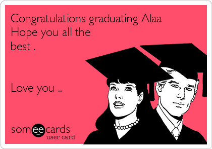 Congratulations graduating Alaa Hope you all the best .   Love you ..