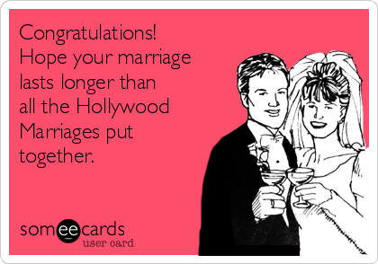 Congratulations! Hope your marriage lasts longer than  all the Hollywood Marriages put together.